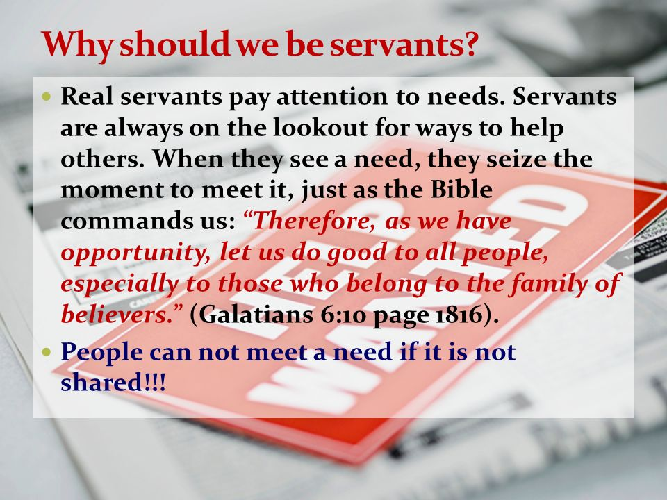 Why should we be servants? Real servants pay attention to needs. Servants are always on the lookout for ways to help others. When they see a need, the