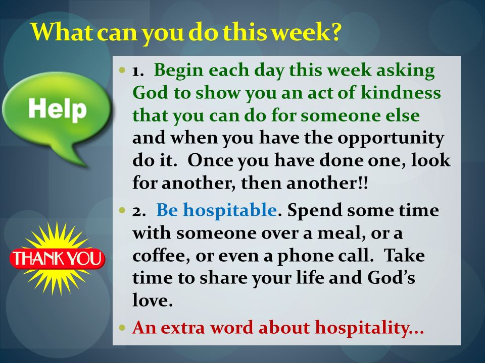 What can you do this week? 1. Begin each day this week asking God to show you an act of kindness that you can do for someone else and when you have th