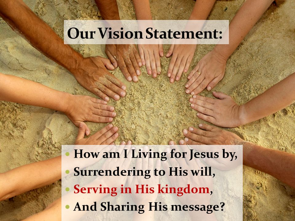 Our Vision Statement: How am I Living for Jesus by, Surrendering to His will, Serving in His kingdom, And Sharing His message?
