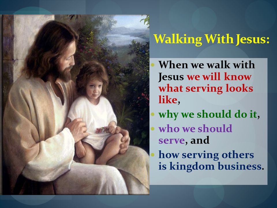 Walking With Jesus: When we walk with Jesus we will know what serving looks like, why we should do it, who we should serve, and how serving others is