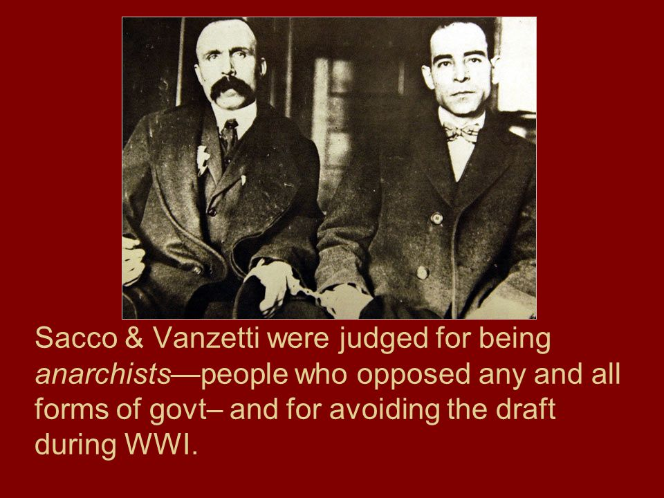 Sacco & Vanzetti were judged for being anarchistspeople who opposed any and all forms of govt– and for avoiding the draft during WWI.