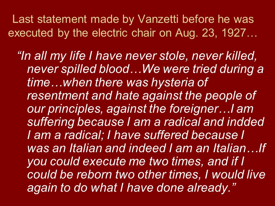 Last statement made by Vanzetti before he was executed by the electric chair on Aug. 23, 1927… In all my life I have never stole, never killed, never
