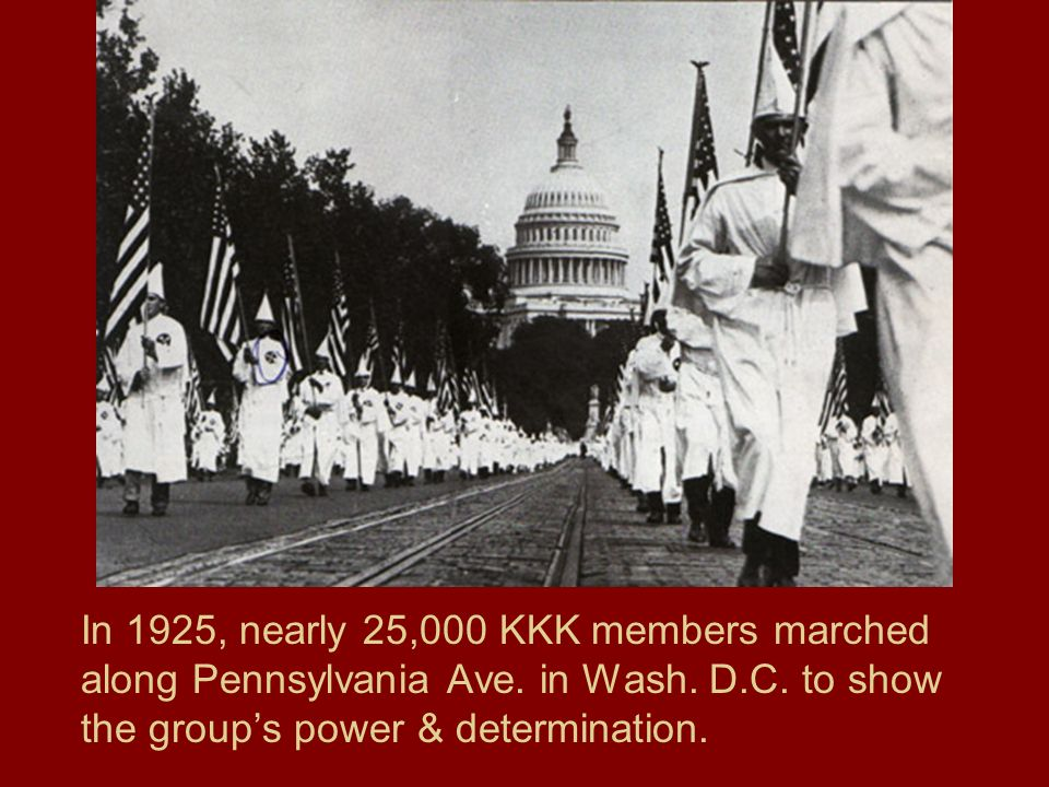 In 1925, nearly 25,000 KKK members marched along Pennsylvania Ave. in Wash. D.C. to show the groups power & determination.