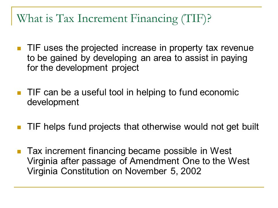 What is Tax Increment Financing (TIF)? TIF uses the projected increase in property tax revenue to be gained by developing an area to assist in paying