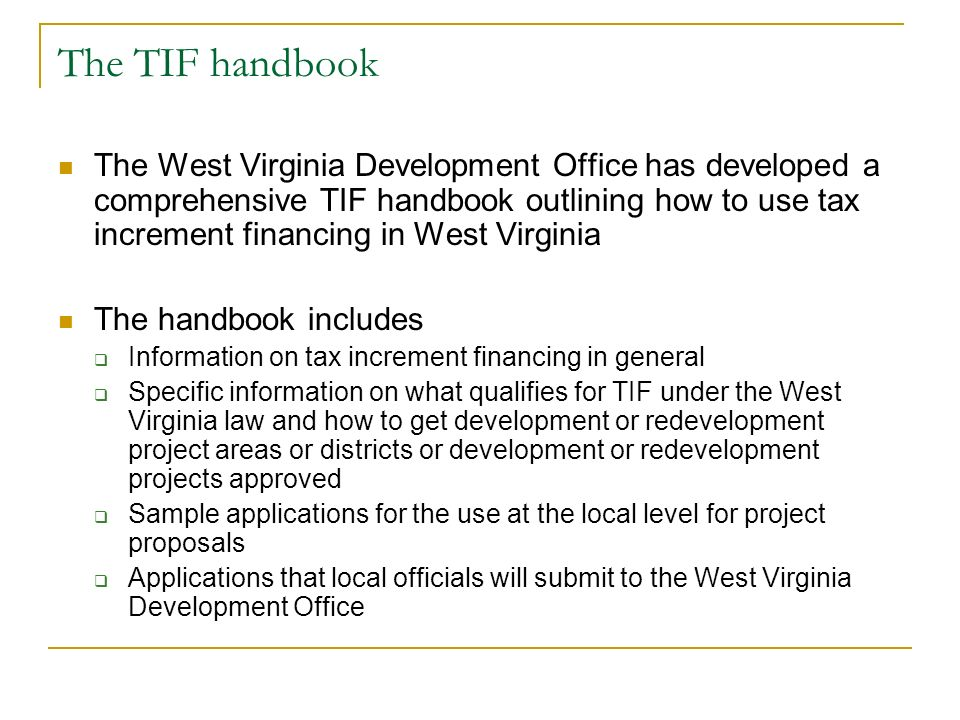 The TIF handbook The West Virginia Development Office has developed a comprehensive TIF handbook outlining how to use tax increment financing in West