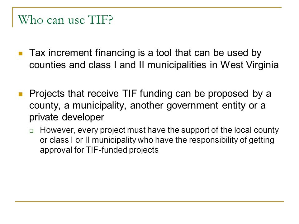Who can use TIF? Tax increment financing is a tool that can be used by counties and class I and II municipalities in West Virginia Projects that recei