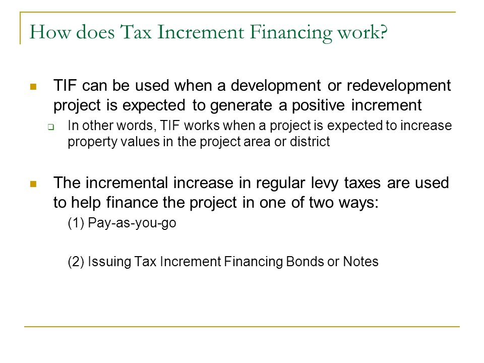 How does Tax Increment Financing work? TIF can be used when a development or redevelopment project is expected to generate a positive increment In oth