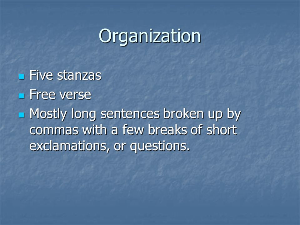 Organization Five stanzas Five stanzas Free verse Free verse Mostly long sentences broken up by commas with a few breaks of short exclamations, or questions.
