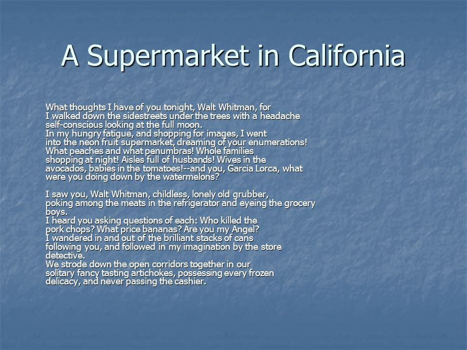 A Supermarket in California What thoughts I have of you tonight, Walt Whitman, for I walked down the sidestreets under the trees with a headache self-conscious looking at the full moon.