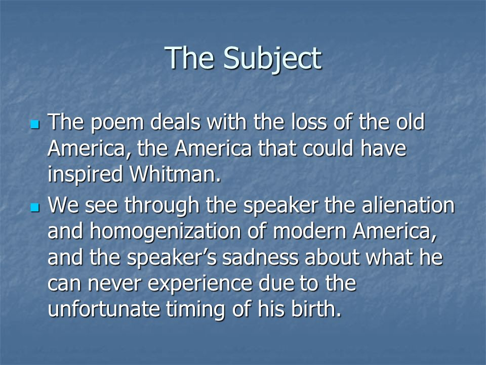 The Subject The poem deals with the loss of the old America, the America that could have inspired Whitman.