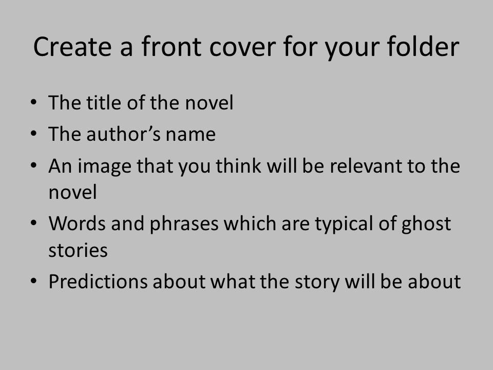 Create a front cover for your folder The title of the novel The authors name An image that you think will be relevant to the novel Words and phrases w