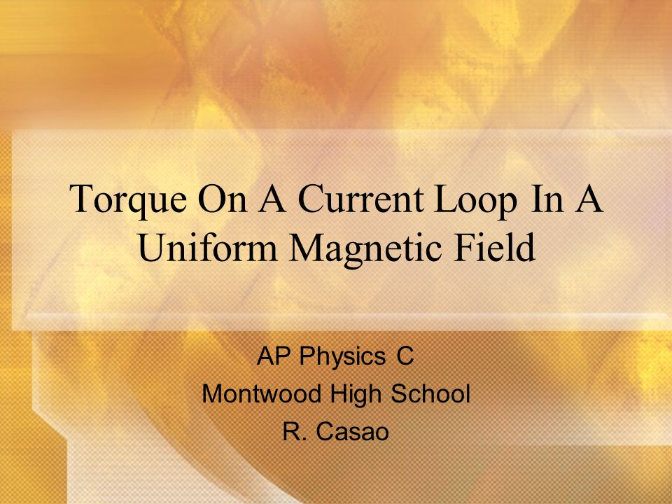 Torque On A Current Loop In A Uniform Magnetic Field AP Physics C Montwood High School R. Casao