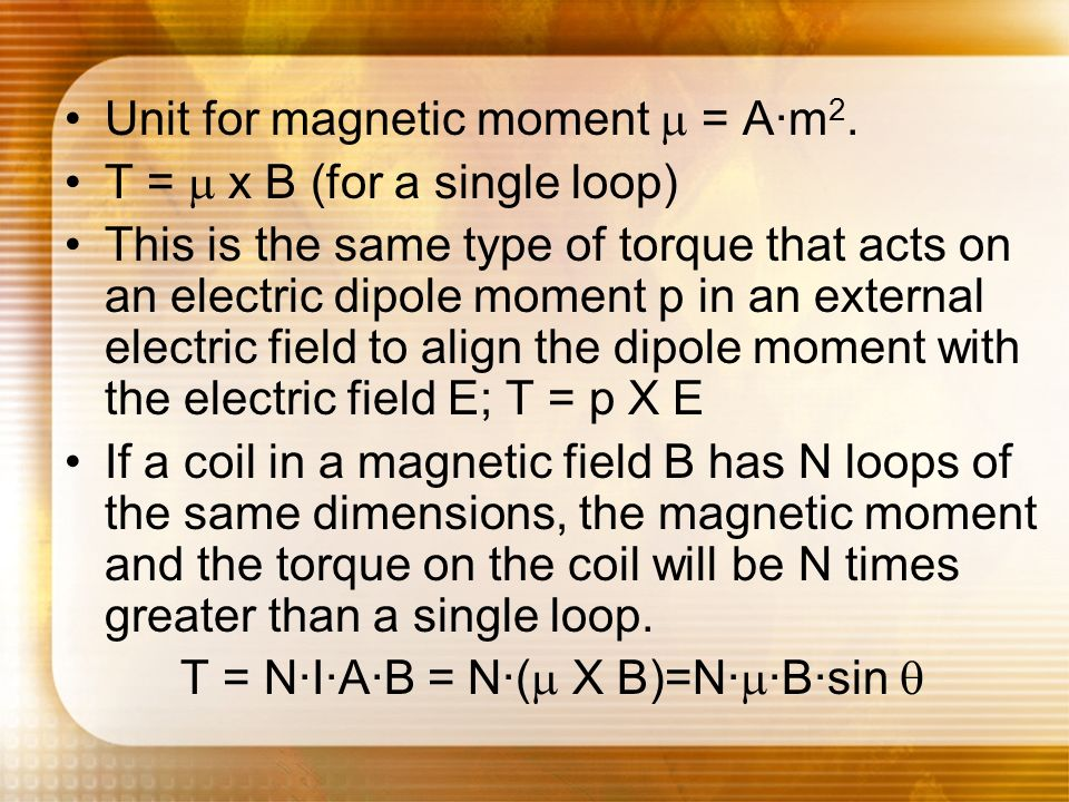 Unit for magnetic moment = A·m 2. T = x B (for a single loop) This is the same type of torque that acts on an electric dipole moment p in an external