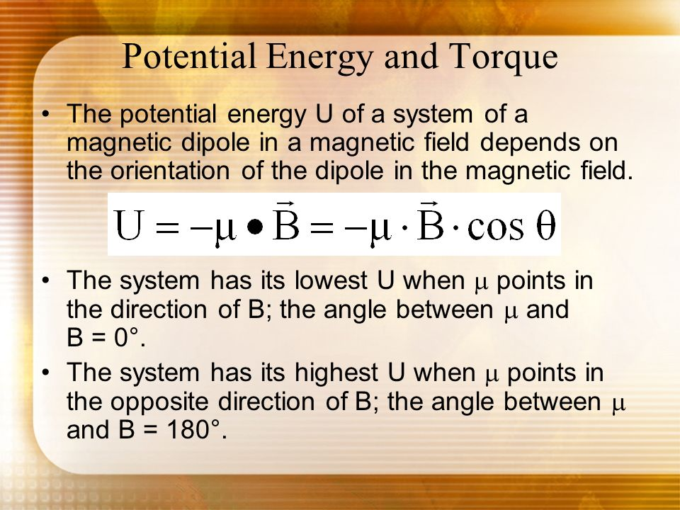 Potential Energy and Torque The potential energy U of a system of a magnetic dipole in a magnetic field depends on the orientation of the dipole in th
