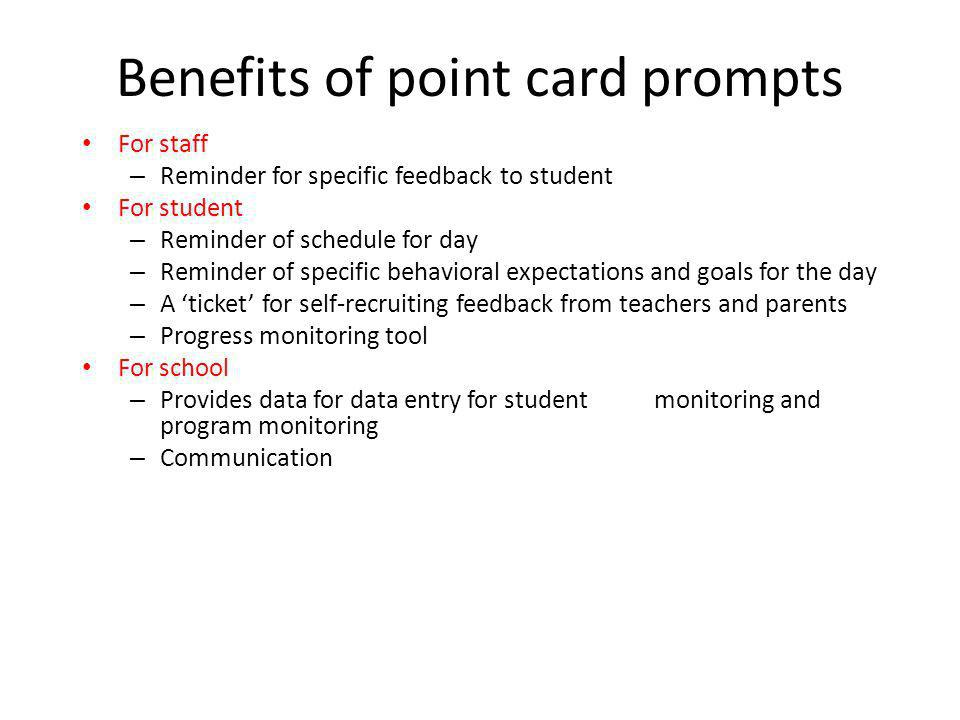 Benefits of point card prompts For staff – Reminder for specific feedback to student For student – Reminder of schedule for day – Reminder of specific