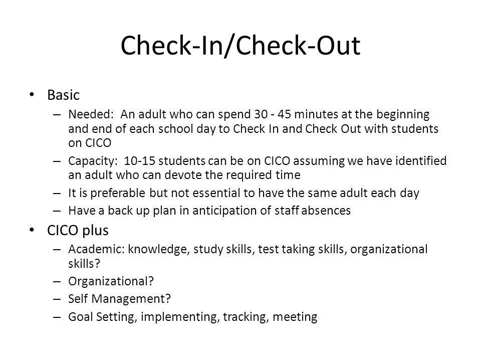 Check-In/Check-Out Basic – Needed: An adult who can spend 30 - 45 minutes at the beginning and end of each school day to Check In and Check Out with s