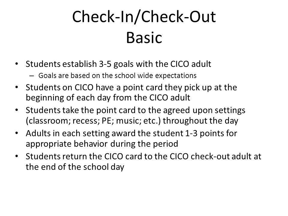 Check-In/Check-Out Basic Students establish 3-5 goals with the CICO adult – Goals are based on the school wide expectations Students on CICO have a po