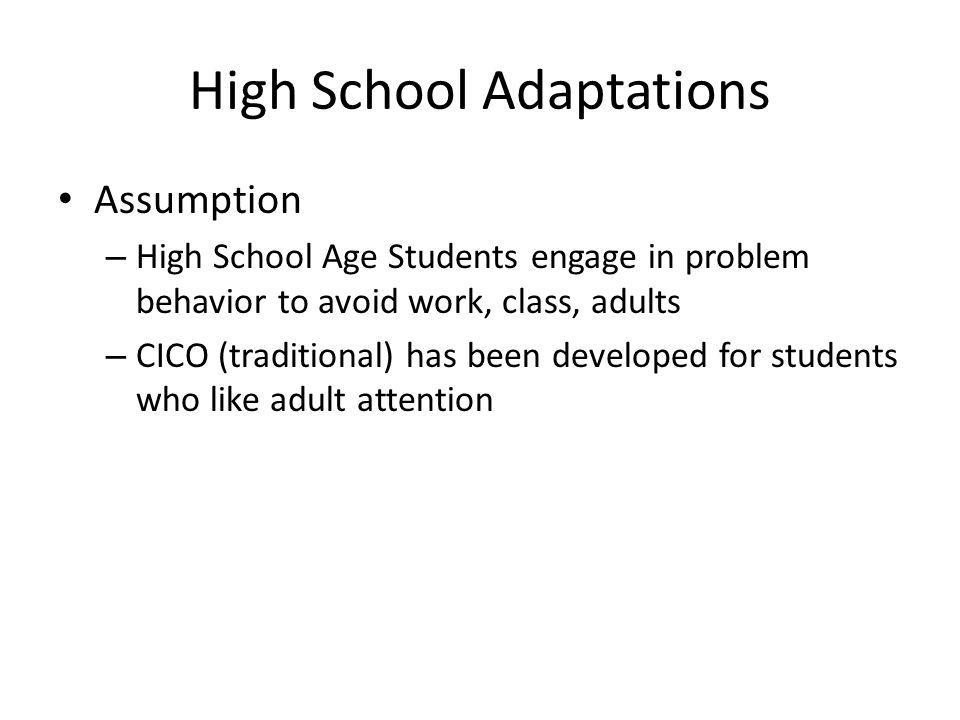 High School Adaptations Assumption – High School Age Students engage in problem behavior to avoid work, class, adults – CICO (traditional) has been de