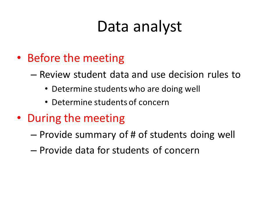 Data analyst Before the meeting – Review student data and use decision rules to Determine students who are doing well Determine students of concern Du