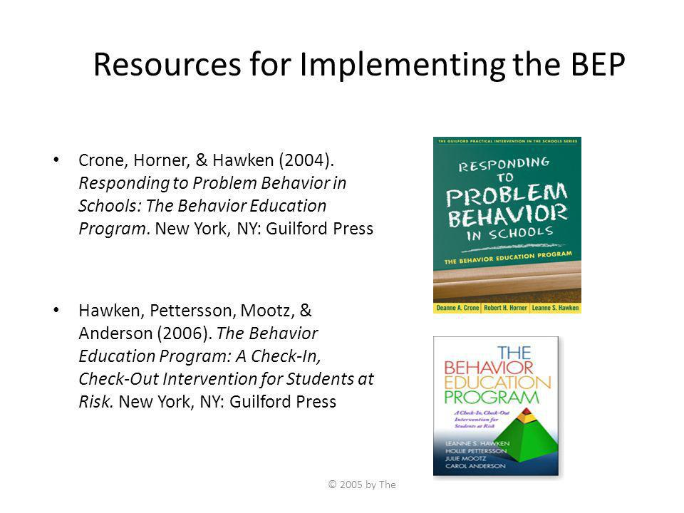 © 2005 by The Resources for Implementing the BEP Crone, Horner, & Hawken (2004). Responding to Problem Behavior in Schools: The Behavior Education Pro