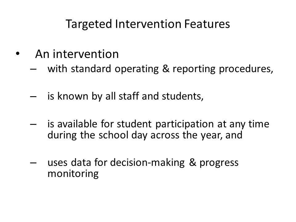 Targeted Intervention Features An intervention – with standard operating & reporting procedures, – is known by all staff and students, – is available