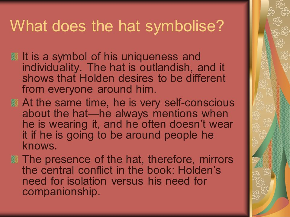 What does the hat symbolise? It is a symbol of his uniqueness and individuality. The hat is outlandish, and it shows that Holden desires to be differe