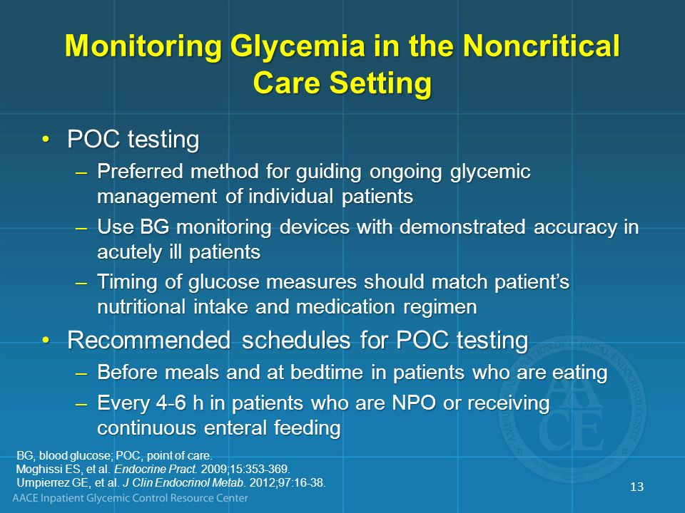 Monitoring Glycemia in the Noncritical Care Setting POC testingPOC testing –Preferred method for guiding ongoing glycemic management of individual pat