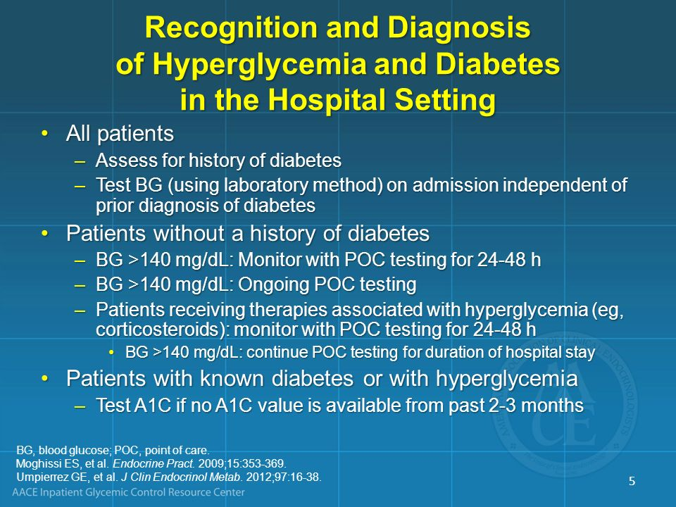 Recognition and Diagnosis of Hyperglycemia and Diabetes in the Hospital Setting No history of diabetes BG <140 mg/dL (7.8 mmol/L) No history of diabetes BG >140 mg/dL Start POC BG monitoring x 24-48 h Check A1C Initiate POC BG monitoring according to clinical status History of diabetes BG monitoring A1C 6.5% BG, blood glucose; POC, point of care.