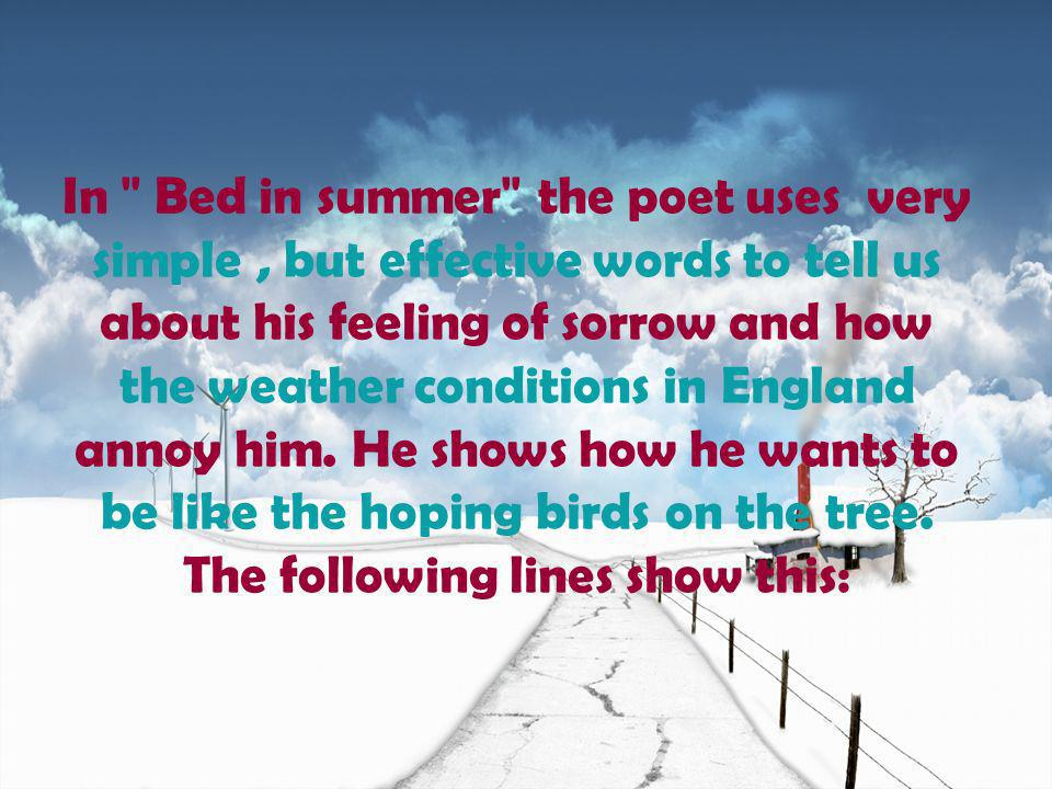 In Bed in summer the poet uses very simple, but effective words to tell us about his feeling of sorrow and how the weather conditions in England annoy him.