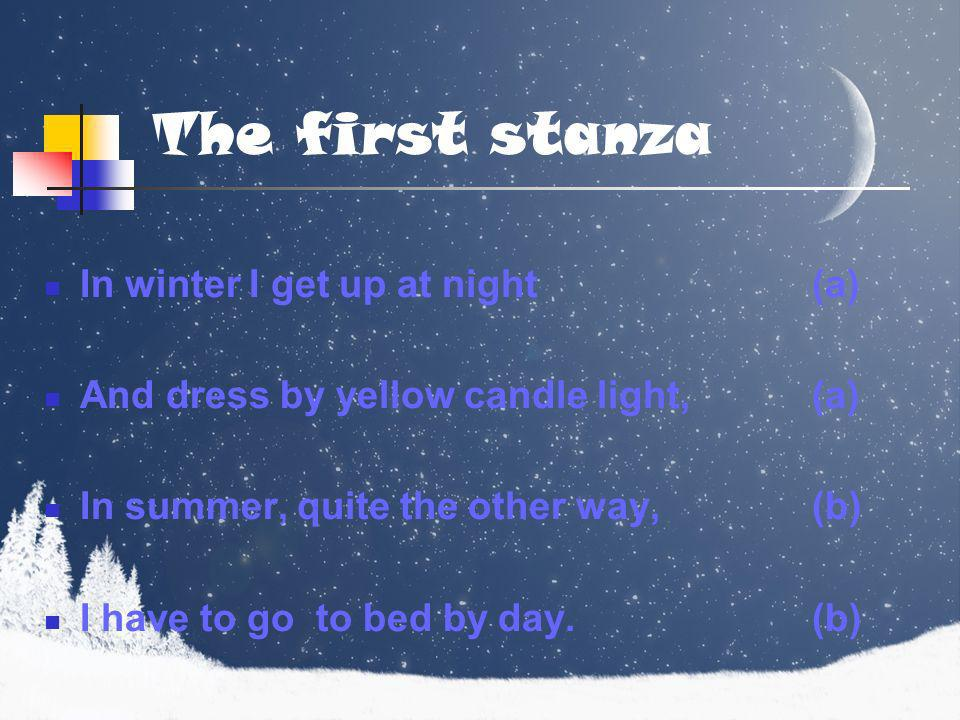 The first stanza In winter I get up at night(a) And dress by yellow candle light,(a) In summer, quite the other way,(b) I have to go to bed by day.(b)