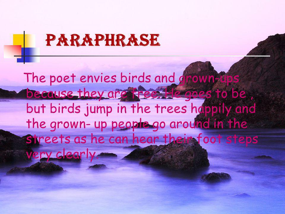 The poet envies birds and grown-ups because they are free. He goes to be, but birds jump in the trees happily and the grown- up people go around in th