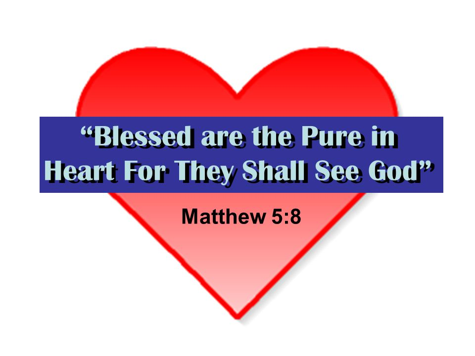 Blessed are the Pure in Heart For They Shall See God Matthew 5:8