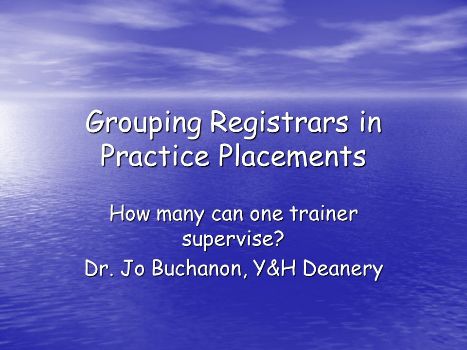 Grouping Registrars in Practice Placements How many can one trainer supervise? Dr. Jo Buchanon, Y&H Deanery