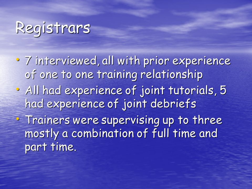 Registrars 7 interviewed, all with prior experience of one to one training relationship 7 interviewed, all with prior experience of one to one trainin