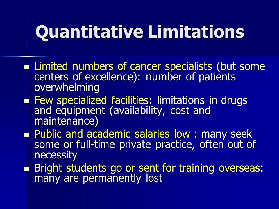Quantitative Limitations Limited numbers of cancer specialists (but some centers of excellence): number of patients overwhelming Limited numbers of ca