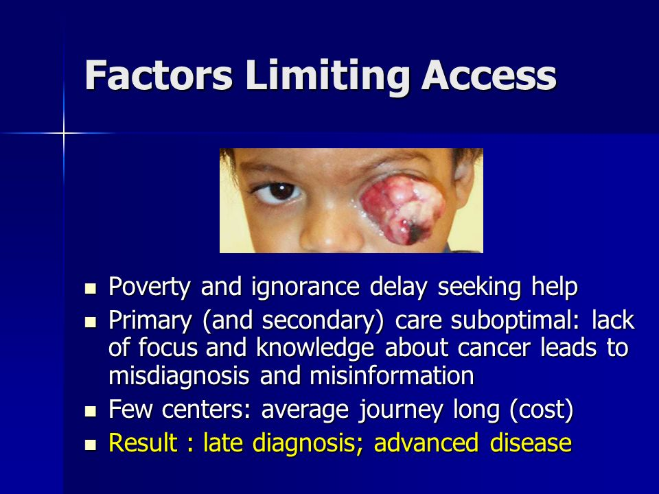 Factors Limiting Access Poverty and ignorance delay seeking help Poverty and ignorance delay seeking help Primary (and secondary) care suboptimal: lack of focus and knowledge about cancer leads to misdiagnosis and misinformation Primary (and secondary) care suboptimal: lack of focus and knowledge about cancer leads to misdiagnosis and misinformation Few centers: average journey long (cost) Few centers: average journey long (cost) Result : late diagnosis; advanced disease Result : late diagnosis; advanced disease