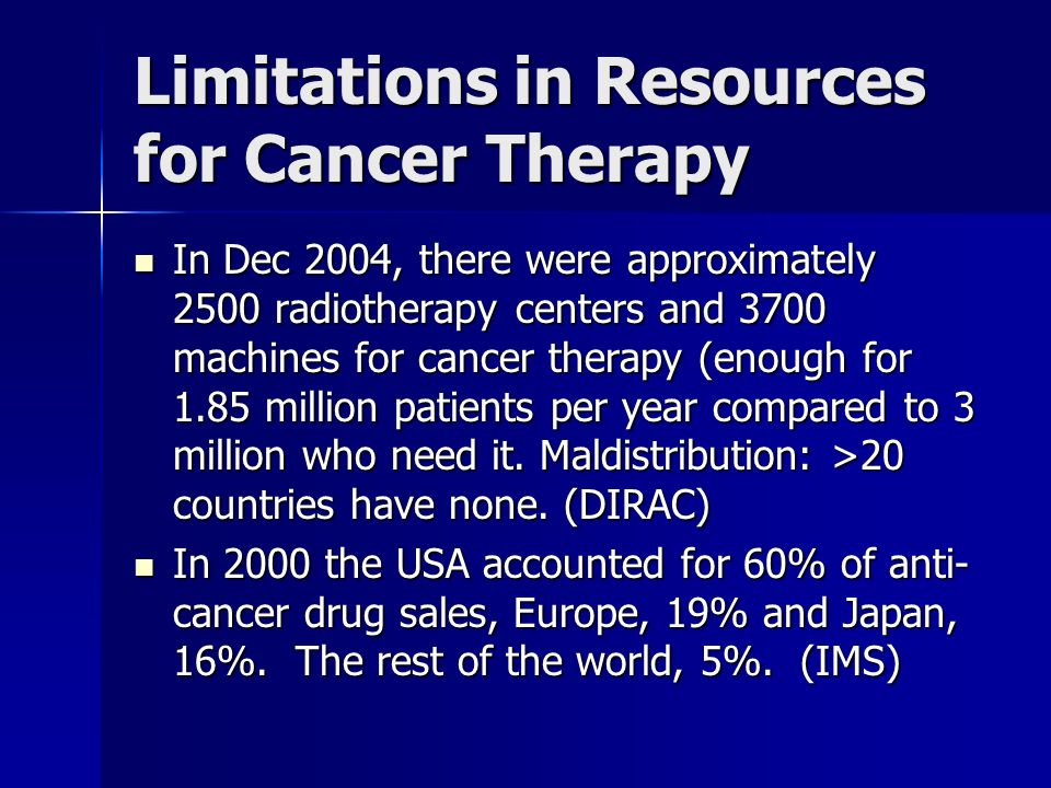 Limitations in Resources for Cancer Therapy In Dec 2004, there were approximately 2500 radiotherapy centers and 3700 machines for cancer therapy (enou