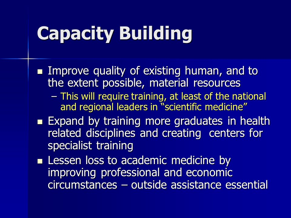 Capacity Building Improve quality of existing human, and to the extent possible, material resources Improve quality of existing human, and to the extent possible, material resources –This will require training, at least of the national and regional leaders in scientific medicine Expand by training more graduates in health related disciplines and creating centers for specialist training Expand by training more graduates in health related disciplines and creating centers for specialist training Lessen loss to academic medicine by improving professional and economic circumstances – outside assistance essential Lessen loss to academic medicine by improving professional and economic circumstances – outside assistance essential