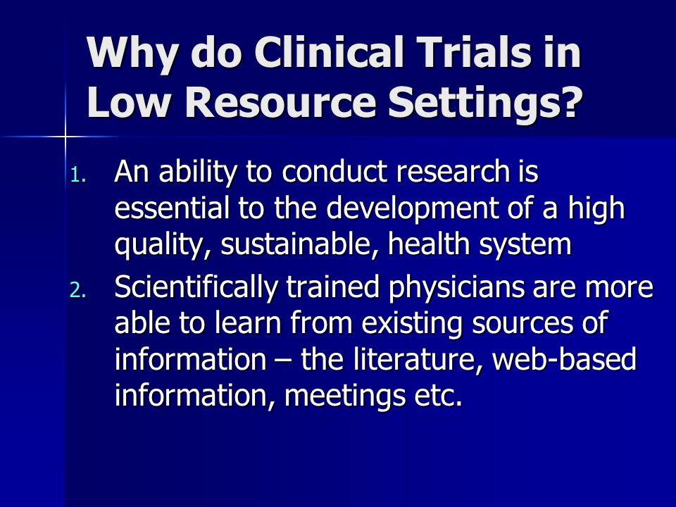 Why do Clinical Trials in Low Resource Settings? 1. An ability to conduct research is essential to the development of a high quality, sustainable, hea