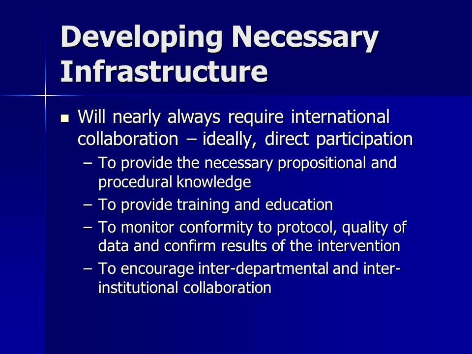 Developing Necessary Infrastructure Will nearly always require international collaboration – ideally, direct participation Will nearly always require international collaboration – ideally, direct participation –To provide the necessary propositional and procedural knowledge –To provide training and education –To monitor conformity to protocol, quality of data and confirm results of the intervention –To encourage inter-departmental and inter- institutional collaboration