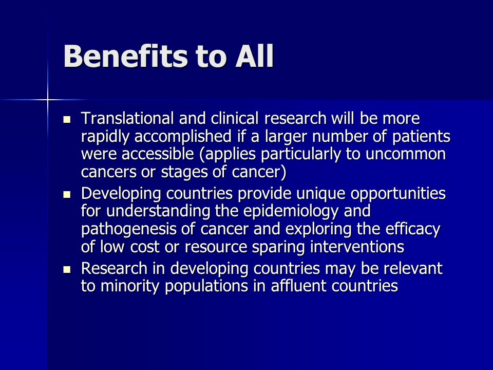 Benefits to All Translational and clinical research will be more rapidly accomplished if a larger number of patients were accessible (applies particularly to uncommon cancers or stages of cancer) Translational and clinical research will be more rapidly accomplished if a larger number of patients were accessible (applies particularly to uncommon cancers or stages of cancer) Developing countries provide unique opportunities for understanding the epidemiology and pathogenesis of cancer and exploring the efficacy of low cost or resource sparing interventions Developing countries provide unique opportunities for understanding the epidemiology and pathogenesis of cancer and exploring the efficacy of low cost or resource sparing interventions Research in developing countries may be relevant to minority populations in affluent countries Research in developing countries may be relevant to minority populations in affluent countries