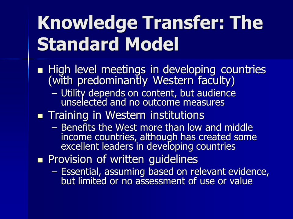 Knowledge Transfer: The Standard Model High level meetings in developing countries (with predominantly Western faculty) High level meetings in developing countries (with predominantly Western faculty) –Utility depends on content, but audience unselected and no outcome measures Training in Western institutions Training in Western institutions –Benefits the West more than low and middle income countries, although has created some excellent leaders in developing countries Provision of written guidelines Provision of written guidelines –Essential, assuming based on relevant evidence, but limited or no assessment of use or value