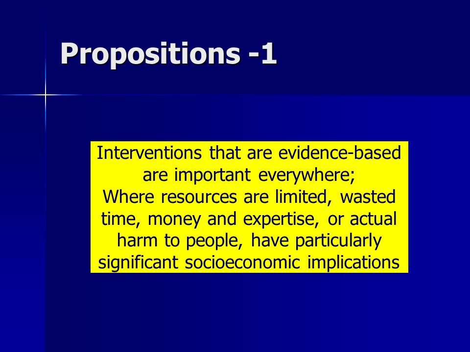 Propositions -1 Interventions that are evidence-based are important everywhere; Where resources are limited, wasted time, money and expertise, or actual harm to people, have particularly significant socioeconomic implications