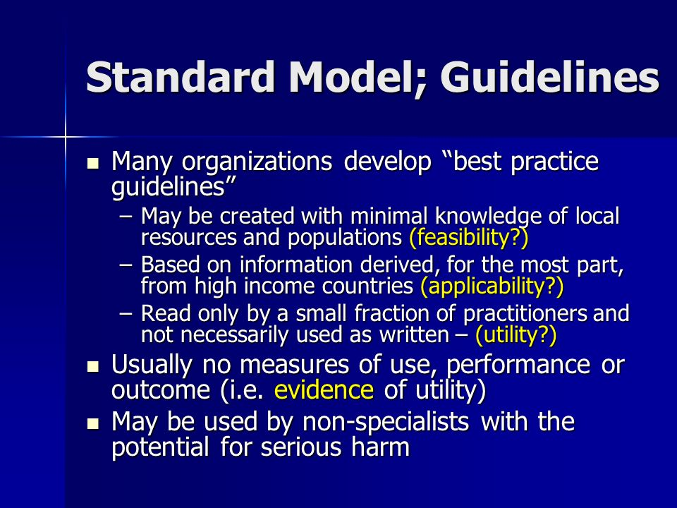 Standard Model; Guidelines Many organizations develop best practice guidelines Many organizations develop best practice guidelines –May be created with minimal knowledge of local resources and populations (feasibility?) –Based on information derived, for the most part, from high income countries (applicability?) –Read only by a small fraction of practitioners and not necessarily used as written – (utility?) Usually no measures of use, performance or outcome (i.e.