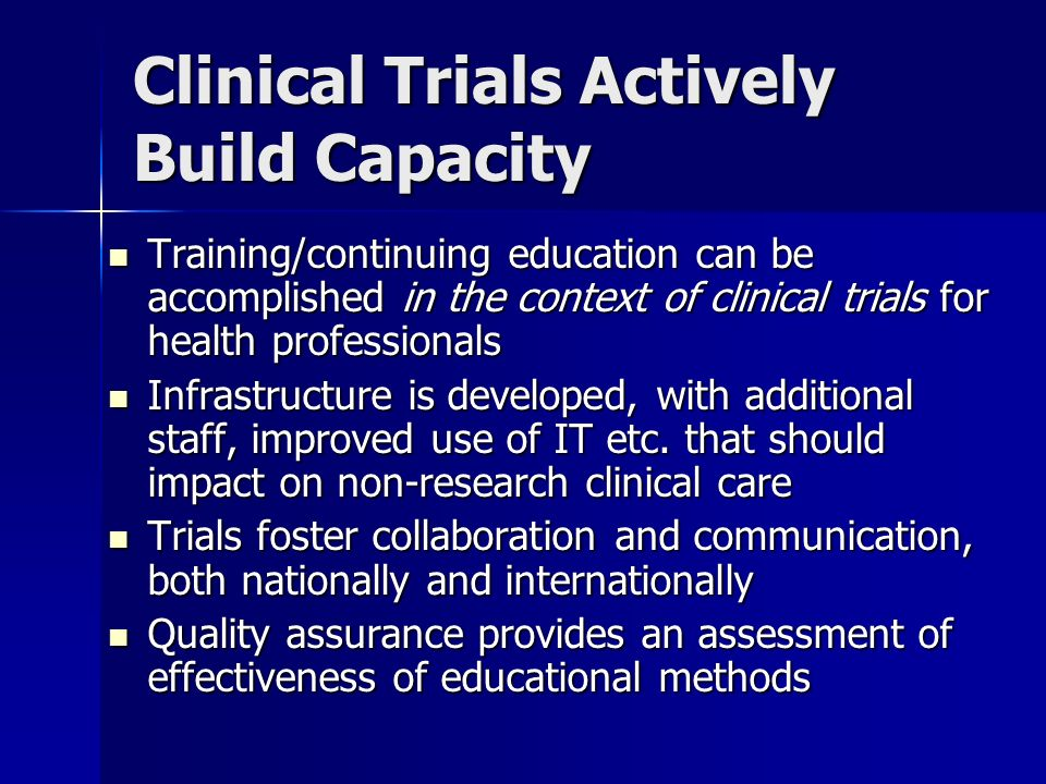 Clinical Trials Actively Build Capacity Training/continuing education can be accomplished in the context of clinical trials for health professionals Training/continuing education can be accomplished in the context of clinical trials for health professionals Infrastructure is developed, with additional staff, improved use of IT etc.