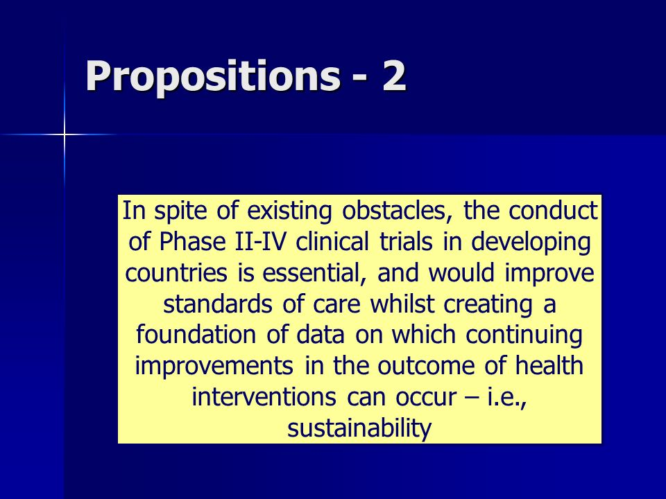 Propositions - 2 In spite of existing obstacles, the conduct of Phase II-IV clinical trials in developing countries is essential, and would improve st
