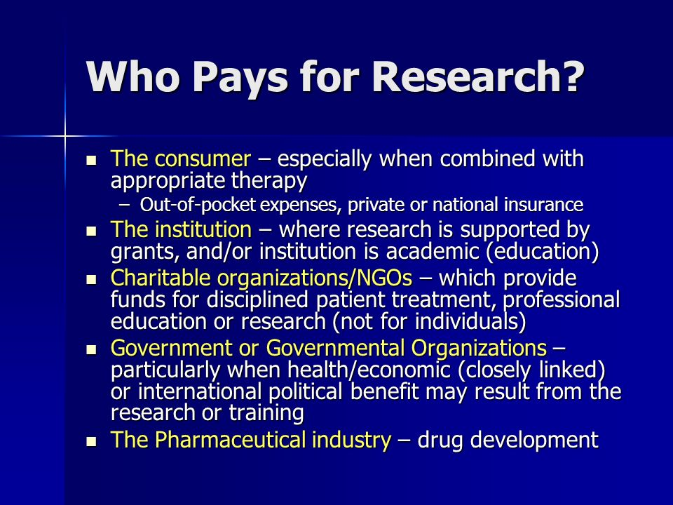 Who Pays for Research? The consumer – especially when combined with appropriate therapy The consumer – especially when combined with appropriate thera