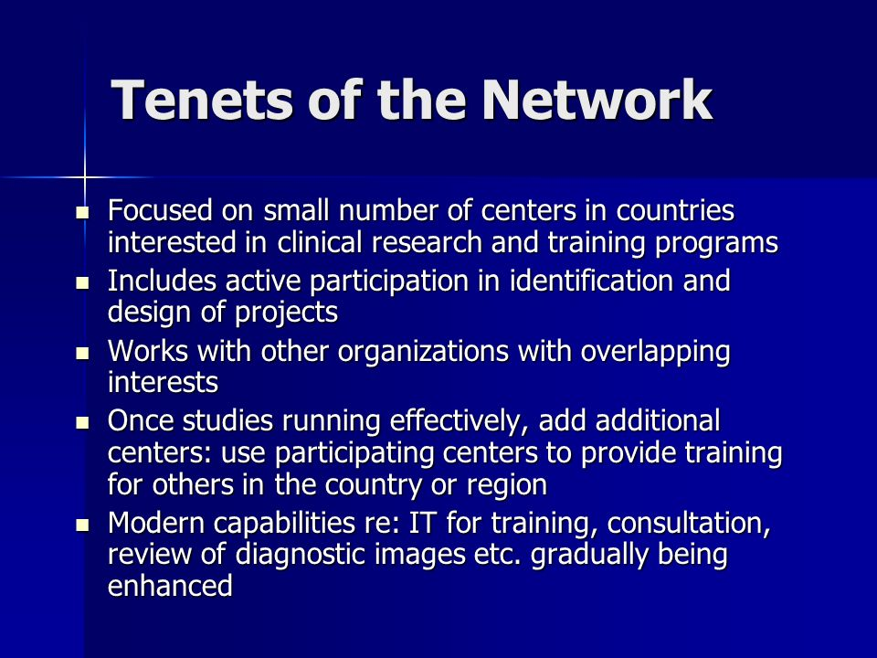 Tenets of the Network Focused on small number of centers in countries interested in clinical research and training programs Focused on small number of centers in countries interested in clinical research and training programs Includes active participation in identification and design of projects Includes active participation in identification and design of projects Works with other organizations with overlapping interests Works with other organizations with overlapping interests Once studies running effectively, add additional centers: use participating centers to provide training for others in the country or region Once studies running effectively, add additional centers: use participating centers to provide training for others in the country or region Modern capabilities re: IT for training, consultation, review of diagnostic images etc.