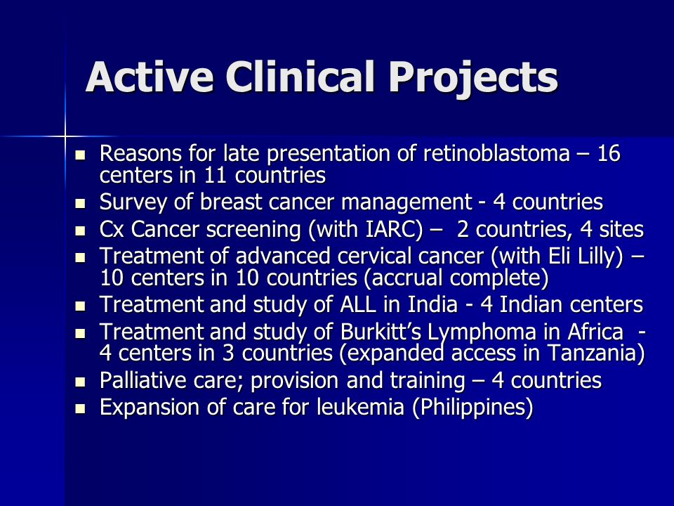 Active Clinical Projects Reasons for late presentation of retinoblastoma – 16 centers in 11 countries Reasons for late presentation of retinoblastoma – 16 centers in 11 countries Survey of breast cancer management - 4 countries Survey of breast cancer management - 4 countries Cx Cancer screening (with IARC) – 2 countries, 4 sites Cx Cancer screening (with IARC) – 2 countries, 4 sites Treatment of advanced cervical cancer (with Eli Lilly) – 10 centers in 10 countries (accrual complete) Treatment of advanced cervical cancer (with Eli Lilly) – 10 centers in 10 countries (accrual complete) Treatment and study of ALL in India - 4 Indian centers Treatment and study of ALL in India - 4 Indian centers Treatment and study of Burkitts Lymphoma in Africa - 4 centers in 3 countries (expanded access in Tanzania) Treatment and study of Burkitts Lymphoma in Africa - 4 centers in 3 countries (expanded access in Tanzania) Palliative care; provision and training – 4 countries Palliative care; provision and training – 4 countries Expansion of care for leukemia (Philippines) Expansion of care for leukemia (Philippines)