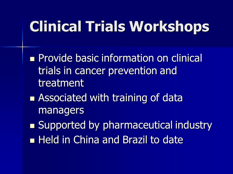 Clinical Trials Workshops Provide basic information on clinical trials in cancer prevention and treatment Provide basic information on clinical trials in cancer prevention and treatment Associated with training of data managers Associated with training of data managers Supported by pharmaceutical industry Supported by pharmaceutical industry Held in China and Brazil to date Held in China and Brazil to date